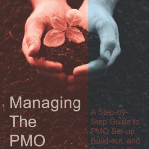 Managing The PMO Lifecycle: A Step-by-Step Guide to PMO Set-up, Build-out, and Sustainability - Paperback